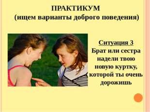 ПРАКТИКУМ (ищем варианты доброго поведения) Ситуация 3 Брат или сестра надели