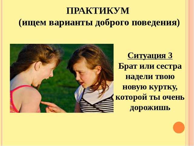 ПРАКТИКУМ (ищем варианты доброго поведения) Ситуация 3 Брат или сестра надели...