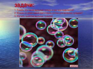 задачи: 1. Узнать, что такое мыльный пузырь и как они появляется? 2. Можно ли