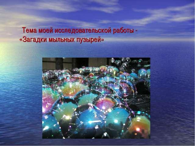 Тема моей исследовательской работы - «Загадки мыльных пузырей»