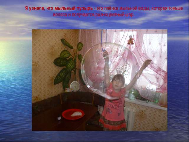 Я узнала, что мыльный пузырь - это плёнка мыльной воды, которая тоньше волос...