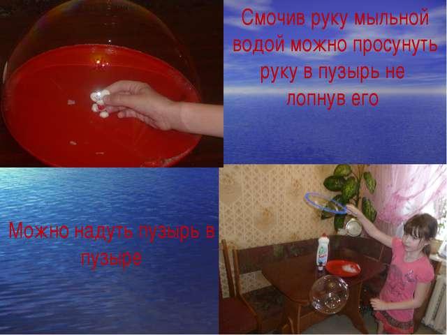 Смочив руку мыльной водой можно просунуть руку в пузырь не лопнув его Можно н...