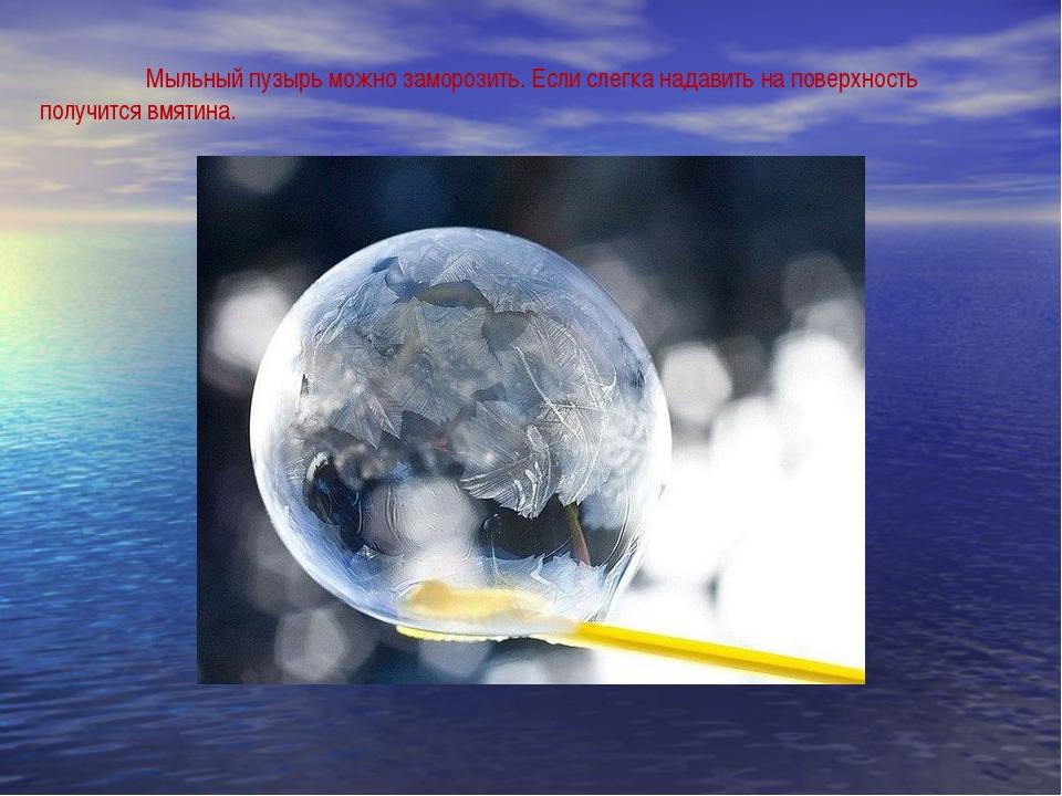 Мыльный пузырь можно заморозить. Если слегка надавить на поверхность получит...