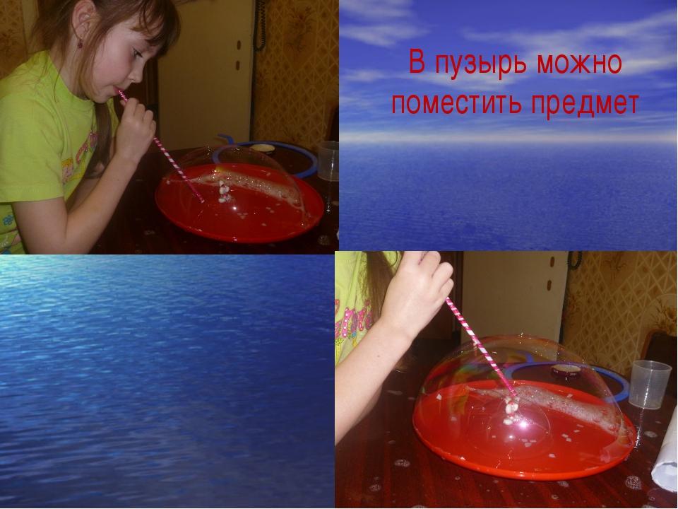 В пузырь можно поместить предмет