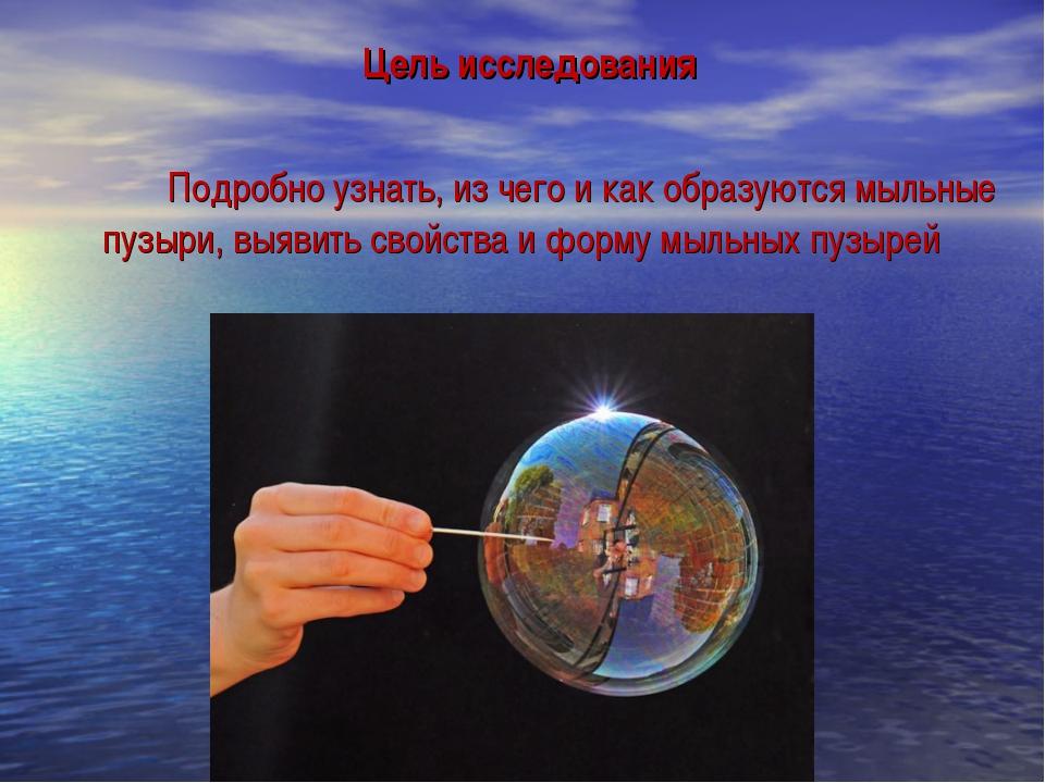 Цель исследования  Подробно узнать, из чего и как образуются мыльные пузыр...