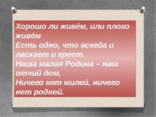 Хорошо ли живём, или плохо живём Есть одно, что всегда и ласкает и греет. Наш