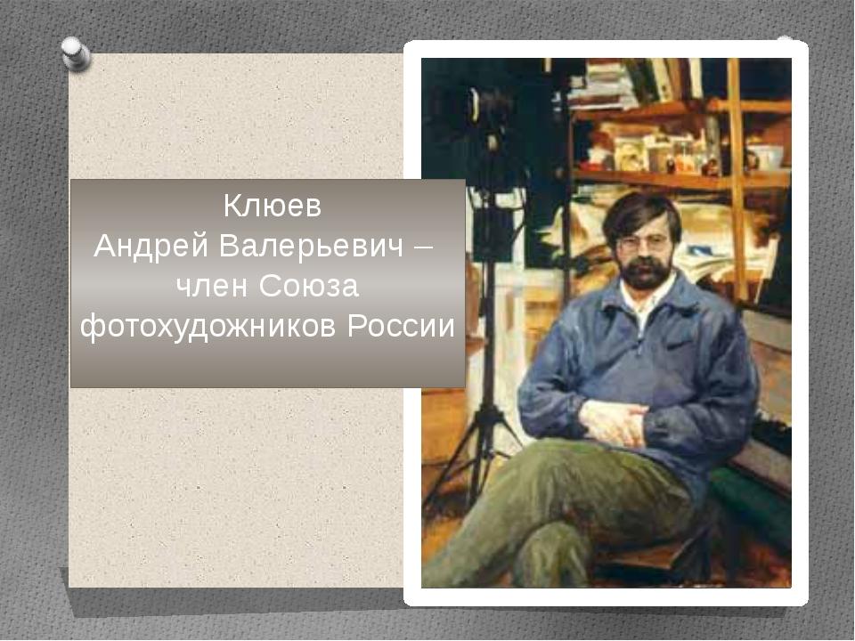 Клюев Андрей Валерьевич – член Союза фотохудожников России