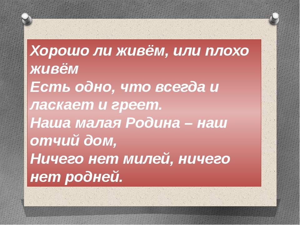 Хорошо ли живём, или плохо живём Есть одно, что всегда и ласкает и греет. Наш...