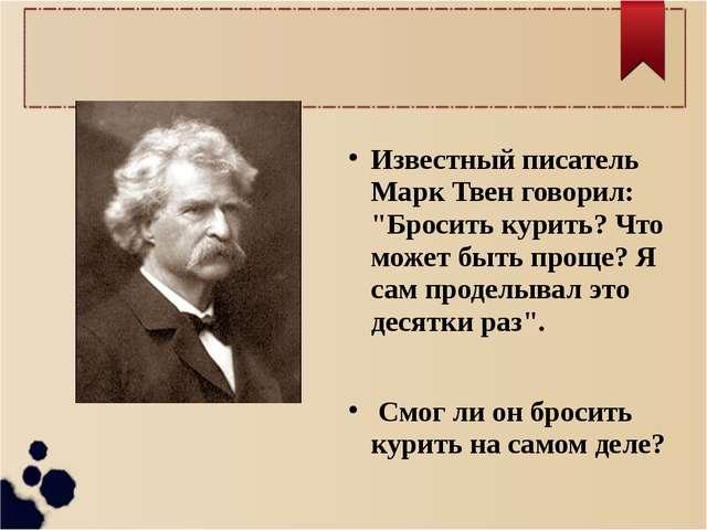 """Известный писатель Марк Твен говорил: """"Бросить курить? Что может быть проще?..."""