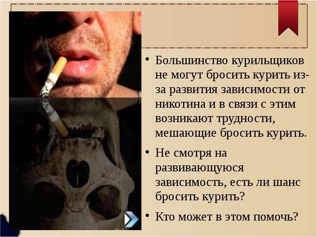 Большинство курильщиков не могут бросить курить из- за развития зависимости...