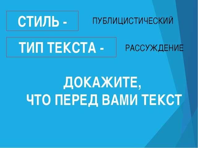 СТИЛЬ - ТИП ТЕКСТА - ПУБЛИЦИСТИЧЕСКИЙ РАССУЖДЕНИЕ ДОКАЖИТЕ, ЧТО ПЕРЕД ВАМИ ТЕ...