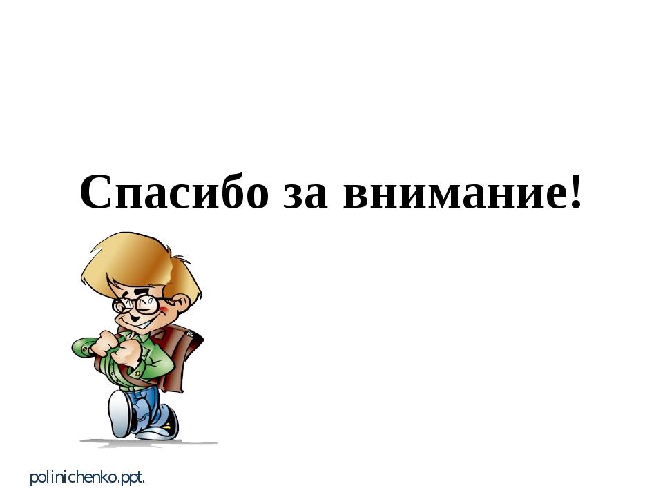 Спасибо за внимание! polinichenko.ppt.