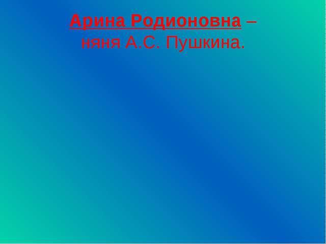 Арина Родионовна – няня А.С. Пушкина.