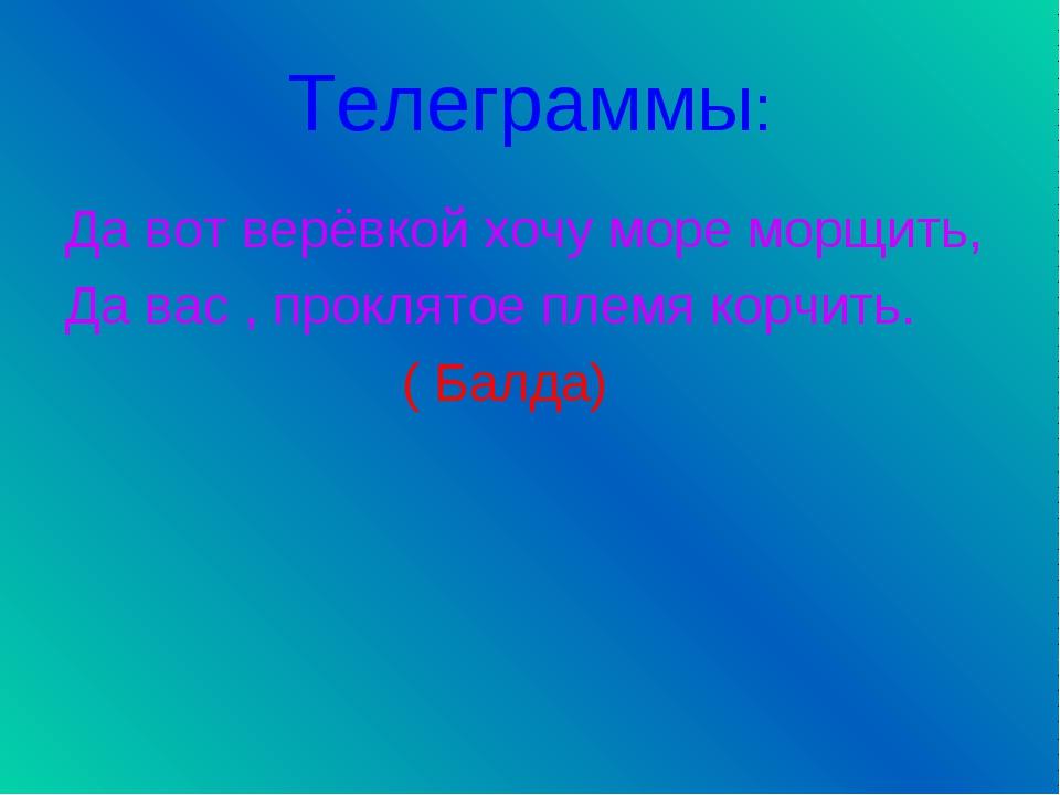 Телеграммы: Да вот верёвкой хочу море морщить, Да вас , проклятое племя корчи...