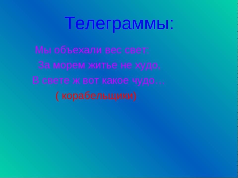 Телеграммы: Мы объехали вес свет: За морем житье не худо, В свете ж вот какое...