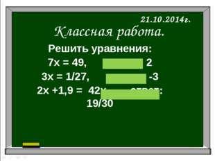 Классная работа. 21.10.2014г. Решить уравнения: 7х = 49, ответ: 2 3х = 1/27,