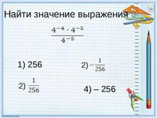Найти значение выражения 1) 256 4) – 256 2) 2)