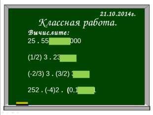 Классная работа. 21.10.2014г. Вычислите: 25 . 55 = 100 000 (1/2) 3 . 23 = 1 (