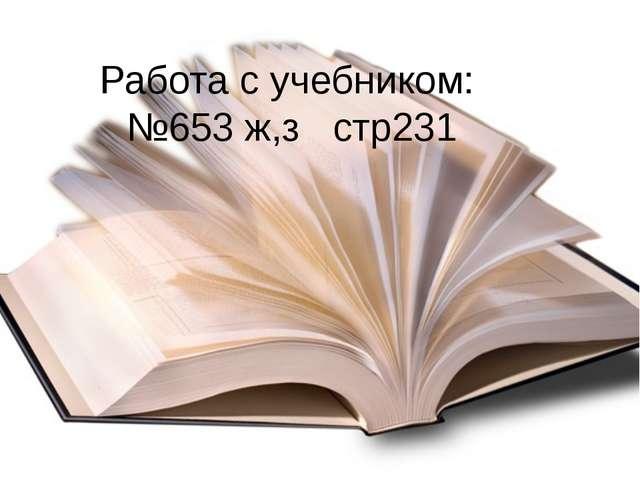 Работа с учебником: №653 ж,з стр231
