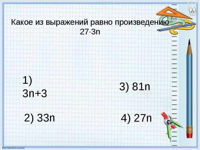 Какое из выражений равно произведению 27∙3n 1) 3n+3 2) 33n 3) 81n 4) 27n