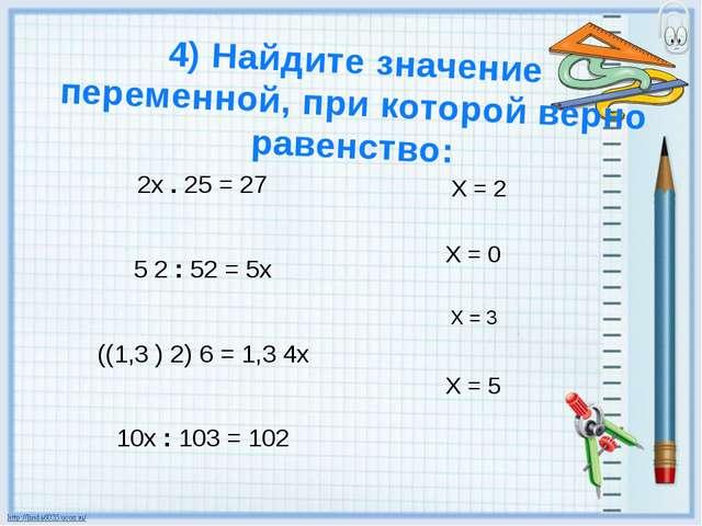 2х . 25 = 27 5 2 : 52 = 5х ((1,3 ) 2) 6 = 1,3 4х 10х : 103 = 102 4) Найдите з...