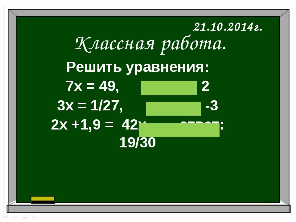 Классная работа. 21.10.2014г. Решить уравнения: 7х = 49, ответ: 2 3х = 1/27,...