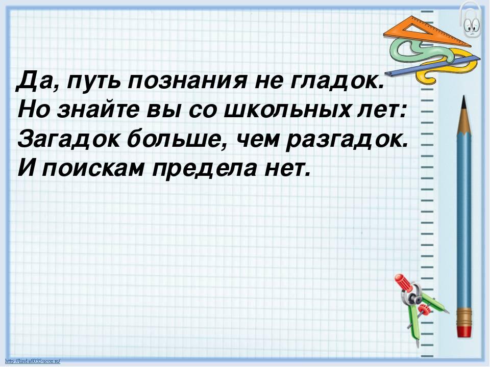 Да, путь познания не гладок. Но знайте вы со школьных лет: Загадок больше, че...