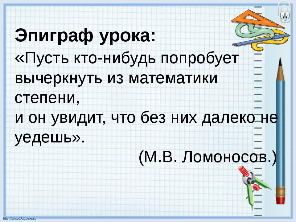 Эпиграф урока: «Пусть кто-нибудь попробует вычеркнуть из математики степени,...