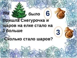 6 3 На было  Пришла Снегурочка и шаров на елке стало на 3 больше Сколько ста