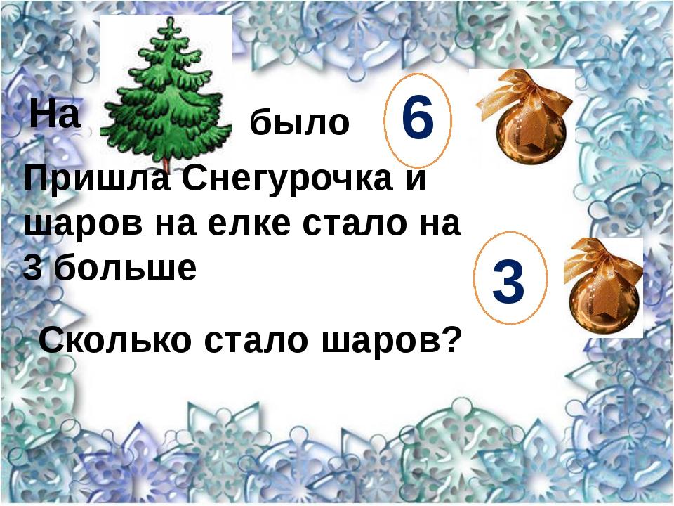6 3 На было  Пришла Снегурочка и шаров на елке стало на 3 больше Сколько ста...