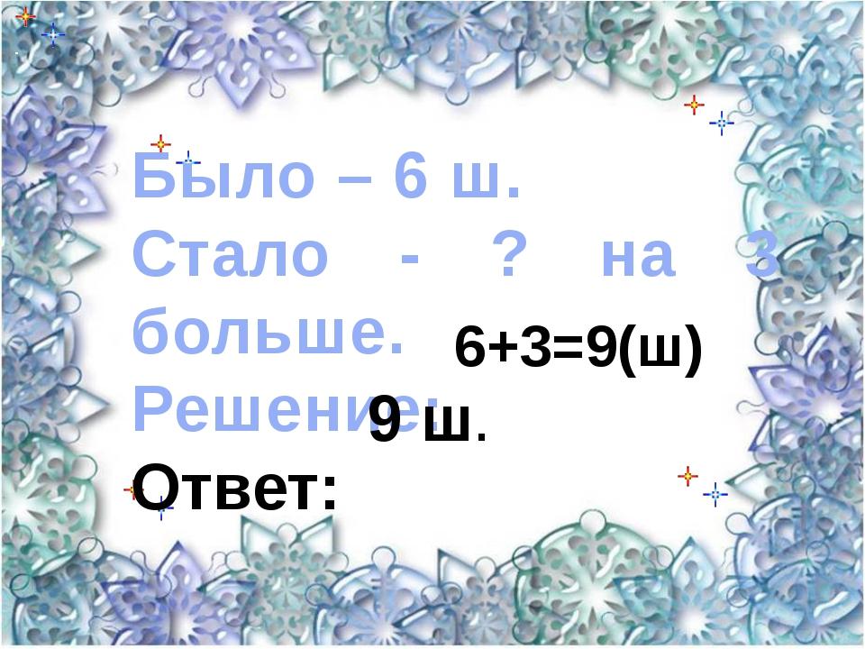 Было – 6 ш. Стало - ? на 3 больше. Решение: Ответ: 6+3=9(ш) 9 ш.