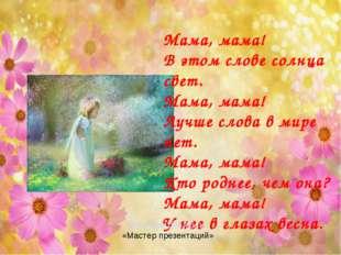 Мама, мама! В этом слове солнца свет. Мама, мама! Лучше слова в мире нет. Мам