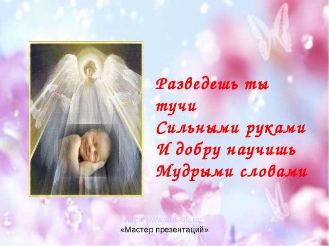 Разведешь ты тучи Сильными руками И добру научишь Мудрыми словами http://www....
