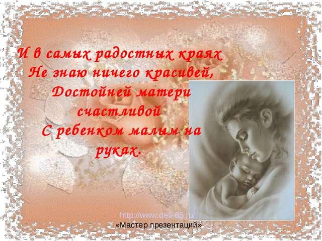 И всамых радостных краях Не знаю ничего красивей, Достойней матери счастли...
