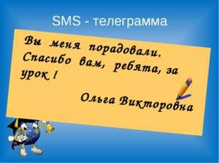 SMS - телеграмма Вы меня порадовали. Спасибо вам, ребята, за урок ! Ольга Ви
