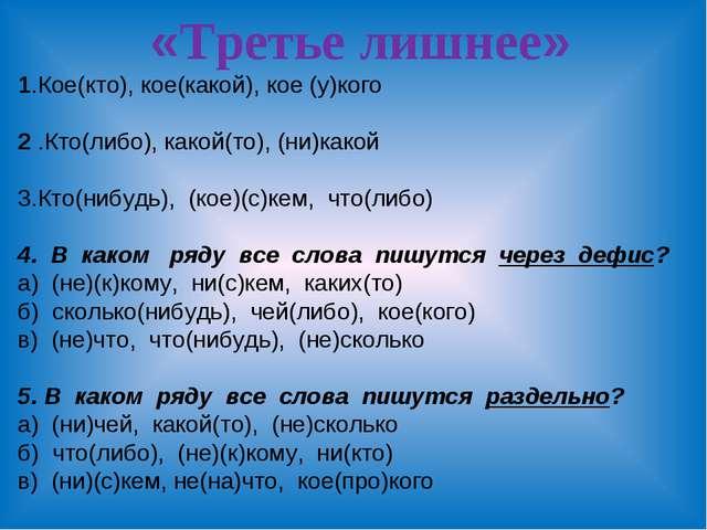 «Третье лишнее» 1.Кое(кто), кое(какой), кое (у)кого 2 .Кто(либо), какой(то),...