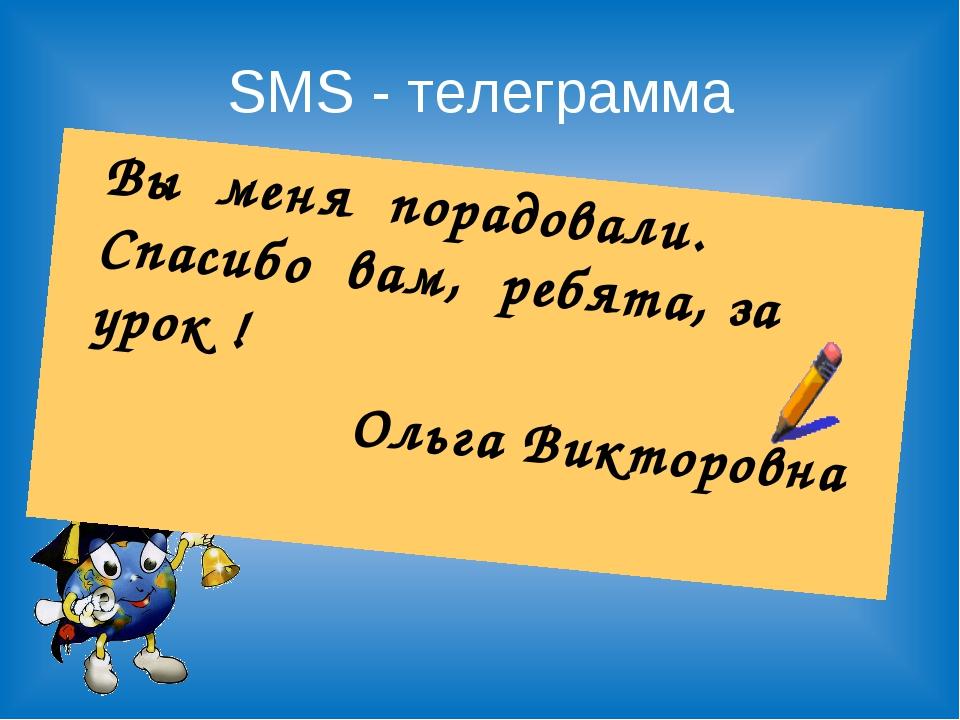 SMS - телеграмма Вы меня порадовали. Спасибо вам, ребята, за урок ! Ольга Ви...