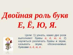 Двойная роль букв Е, Ё, Ю, Я. Цели: 1) узнать, какие две роли выполняют буквы