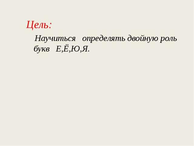 Цель:  Научиться определять двойную роль букв Е,Ё,Ю,Я.