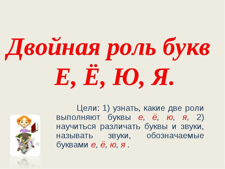 Двойная роль букв Е, Ё, Ю, Я. Цели: 1) узнать, какие две роли выполняют буквы...