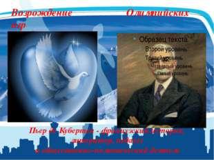 Возрождение Олимпийских игр Пьер де Кубертен - французский историк, литератор
