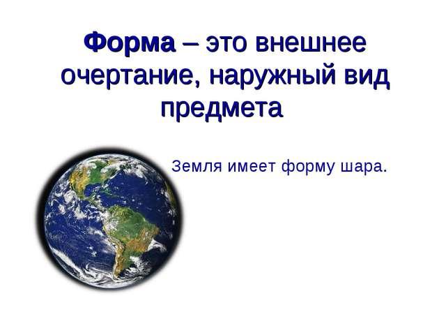 Форма – это внешнее очертание, наружный вид предмета Земля имеет форму шара.
