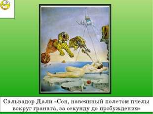 Сальвадор Дали «Сон, навеянный полетом пчелы вокруг граната, за секунду до пр