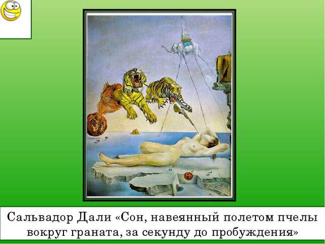 Сальвадор Дали «Сон, навеянный полетом пчелы вокруг граната, за секунду до пр...