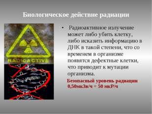 Биологическое действие радиации Радиоактивное излучение может либо убить клет