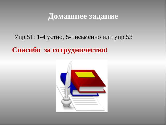 Домашнее задание Упр.51: 1-4 устно, 5-письменно или упр.53 Спасибо за сотрудн...