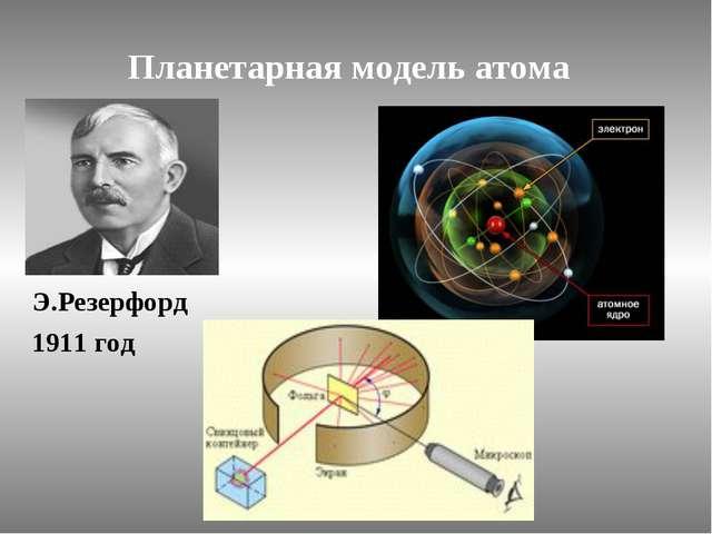 Планетарная модель атома Э.Резерфорд 1911 год