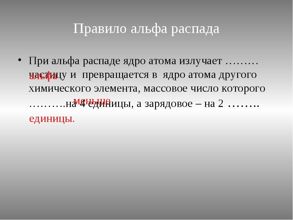 Правило альфа распада При альфа распаде ядро атома излучает ………частицу и прев...