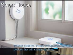 Smart House Robotic cleaners, Twitter-refrigerators and other devices that wi