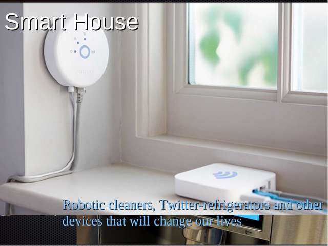 Smart House Robotic cleaners, Twitter-refrigerators and other devices that wi...